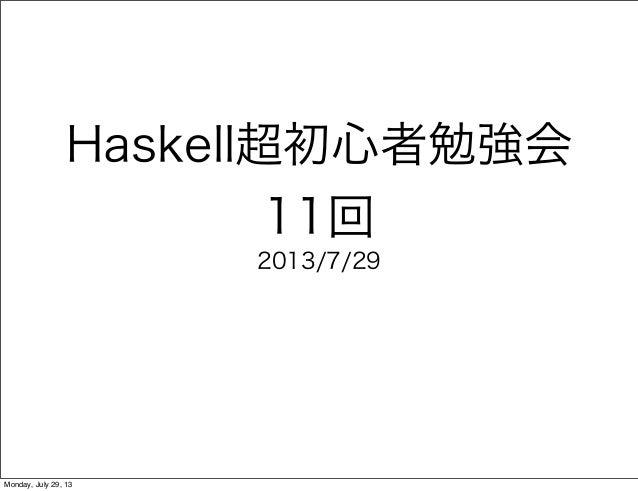 Haskell超初心者勉強会 11回 2013/7/29 Monday, July 29, 13