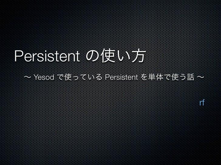 Persistent の使い方 ∼ Yesod で使っている Persistent を単体で使う話 ∼                                  rf