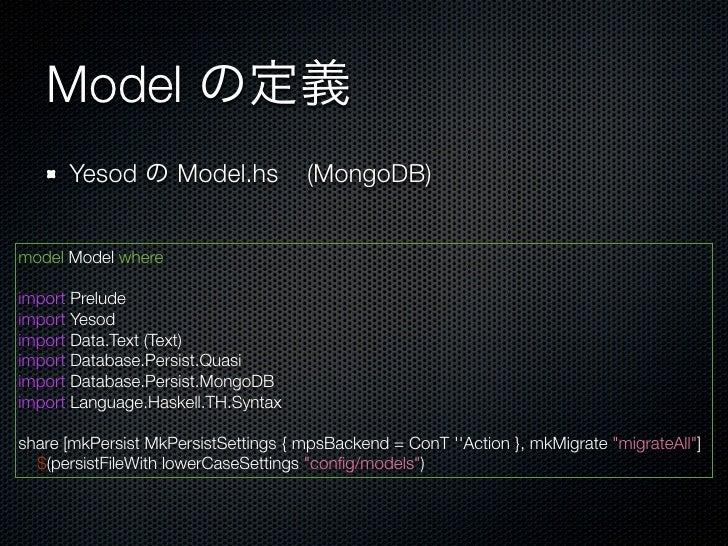 Model の定義      Yesod の Model.hs                (MongoDB)model Model whereimport Preludeimport Yesodimport Data.Text (Text)...