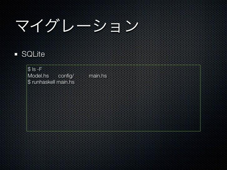 マイグレーションSQLite $ ls -F Model.hs config/     main.hs $ runhaskell main.hs