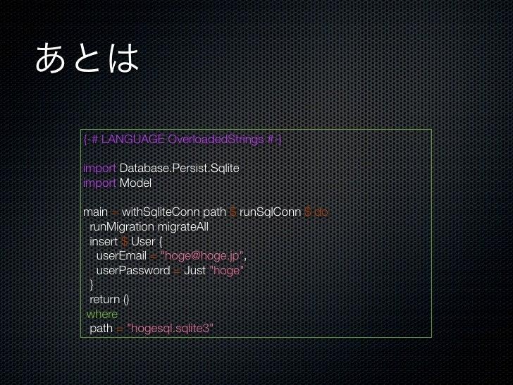 あとは {-# LANGUAGE OverloadedStrings #-} import Database.Persist.Sqlite import Model main = withSqliteConn path $ runSqlConn...