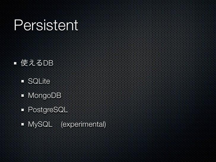 Persistent 使えるDB  SQLite  MongoDB  PostgreSQL  MySQL    (experimental)