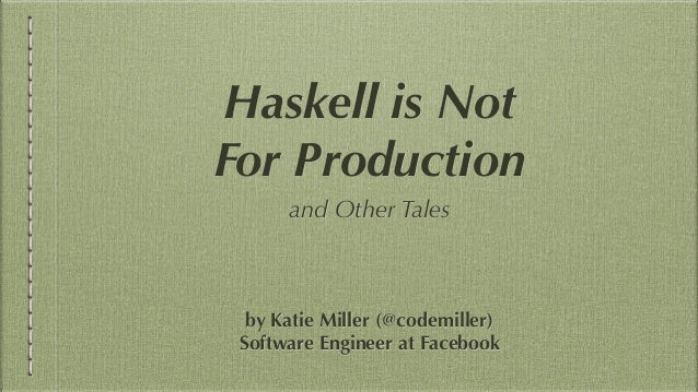 Haskell is Not For Production and Other Tales by Katie Miller (@codemiller) Software Engineer at Facebook