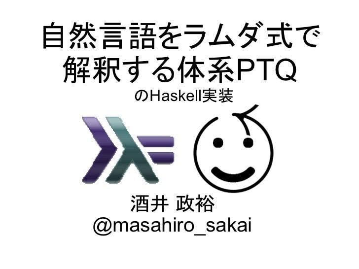 自然言語をラムダ式で  解釈する体系PTQ     のHaskell実装        酒井 政裕  @masahiro_sakai