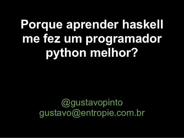 Porque aprender haskellme fez um programador    python melhor?        @gustavopinto   gustavo@entropie.com.br