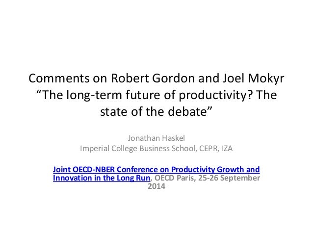"Comments on Robert Gordon and Joel Mokyr ""The long-term future of productivity? The state of the debate""  Jonathan Haskel ..."