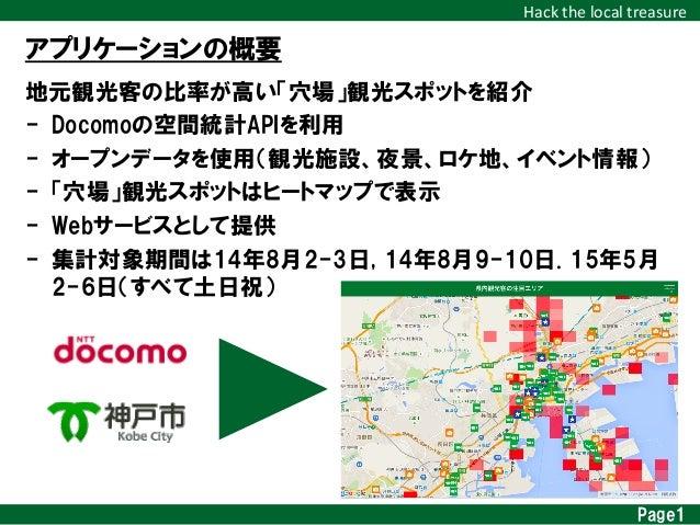 Hack  the  local  treasure アプリケーションの概要 地元観光客の比率が高い「穴場」観光スポットを紹介 - Docomoの空間統計APIを利用 - オープンデータを使用(観光施設、夜景、ロケ地、イベント...
