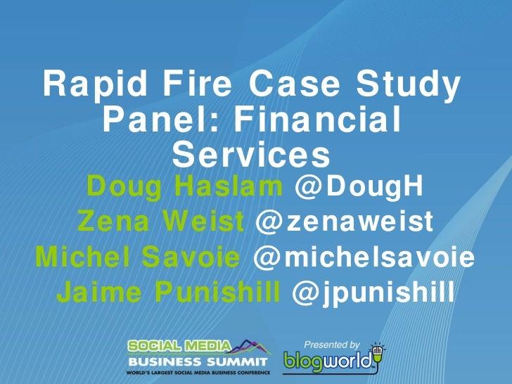 Rapid Fire Case Study Panel: Financial Services Doug Haslam  @DougH Zena Weist  @zenaweist Michel Savoie  @michelsavoie Ja...