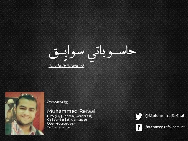 ِ حاسقـوباتي سوابقـق 7asobaty Sawabe2  Presented by,  Muhammed Refaai CMS guy [ Joomla, wordpress] Co-founder [at] works...
