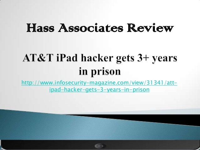 Hass Associates Reviewhttp://www.infosecurity-magazine.com/view/31341/att-         ipad-hacker-gets-3-years-in-prison