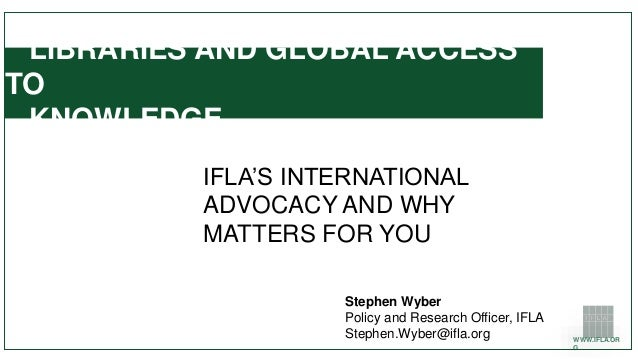 WWW.IFLA.OR G LIBRARIES AND GLOBAL ACCESS TO KNOWLEDGE IFLA'S INTERNATIONAL ADVOCACY AND WHY MATTERS FOR YOU Stephen Wyber...