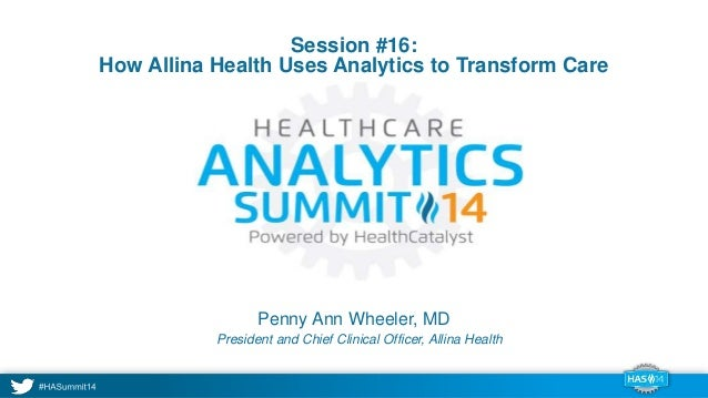 Session #16:  How Allina Health Uses Analytics to Transform Care  Penny Ann Wheeler, MD  President and Chief Clinical Offi...