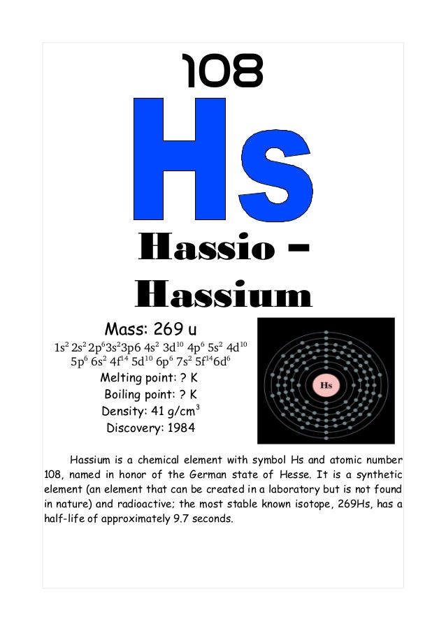 108Hassio –HassiumMass: 269 u1s22s22p63s23p64s23d104p65s24d105p66s24f145d106p67s25f146d6Melting point: ? KBo...