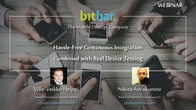 TheMobile DevOps Company Ville-VeikkoHelppi HeadofDemandGeneration/Bitbar ville-veikko.helppi@bitbar.com Hassle-FreeContin...