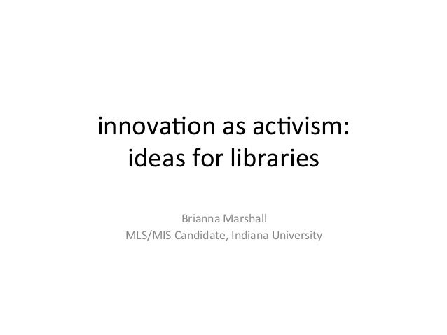innova&on as ac&vism: ideas for libraries  Brianna Marshall MLS/MIS Candidate, Indiana University