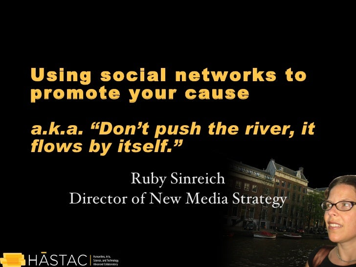"Using social networks to promote your cause a.k.a. ""Don't push the river, it flows by itself."" Ruby Sinreich Director of N..."