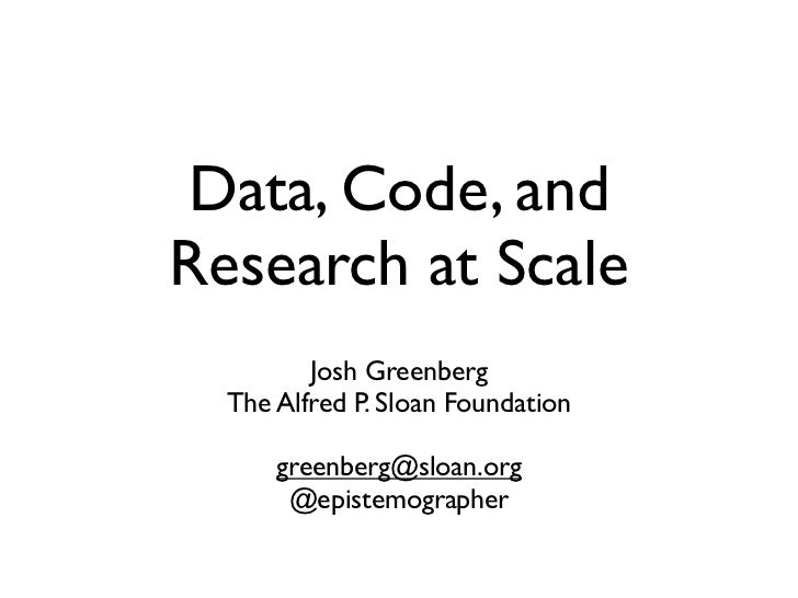 Data, Code, andResearch at Scale         Josh Greenberg  The Alfred P. Sloan Foundation      greenberg@sloan.org       @ep...