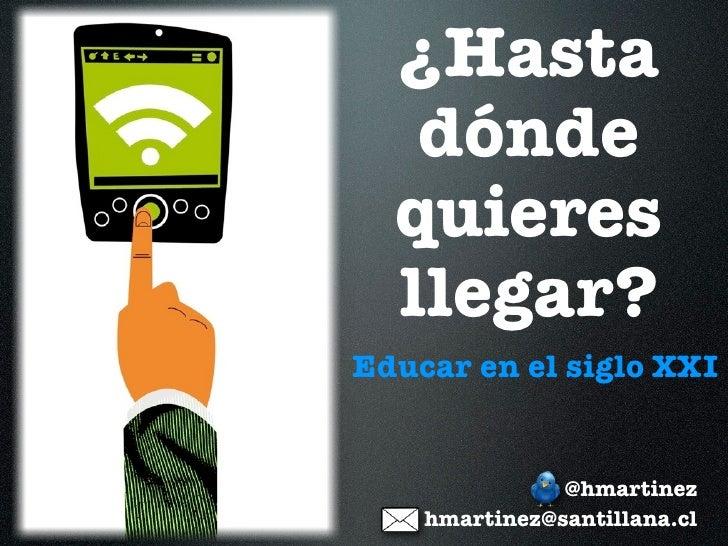 ¿Hasta   dónde  quieres  llegar?Educar en el siglo XXI               @hmartinez    hmartinez@santillana.cl