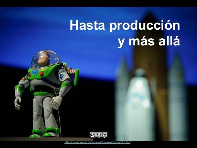 Hasta producción y más allá  http://creativecommons.org/licenses/by-sa/3.0/es/