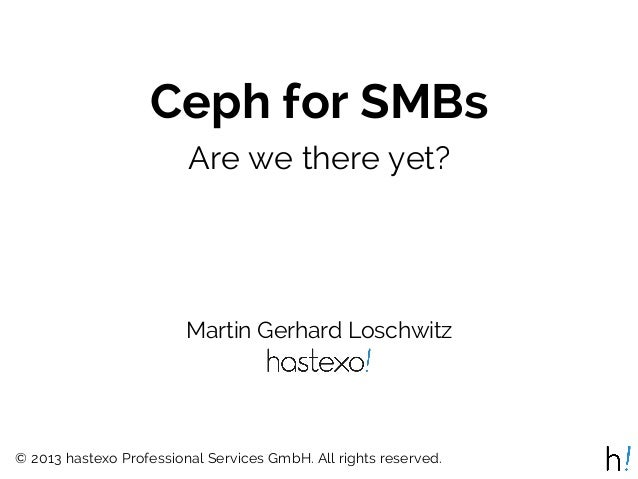 Ceph for SMBs Are we there yet?  Martin Gerhard Loschwitz  © 2013 hastexo Professional Services GmbH. All rights reserved.