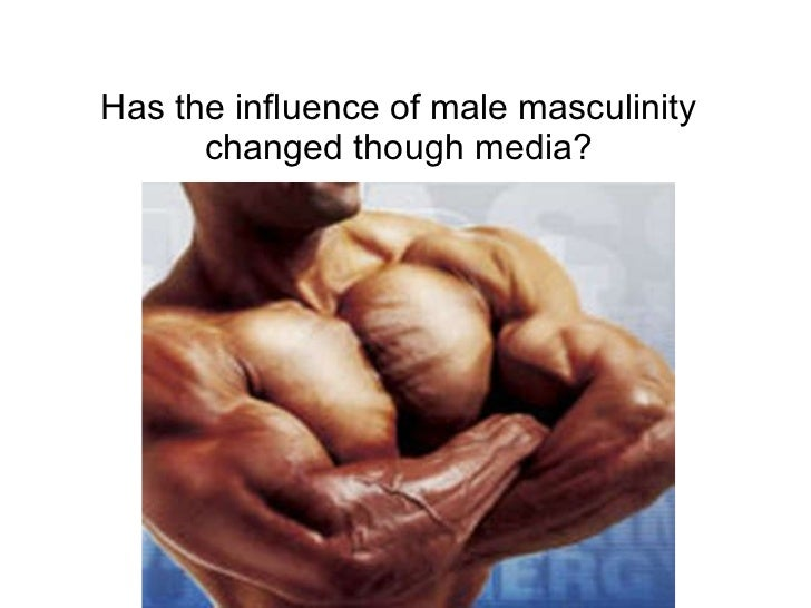 Has the influence of male masculinity changed though media?