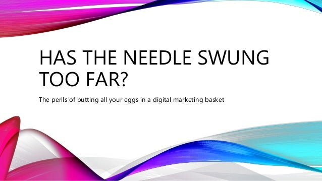HAS THE NEEDLE SWUNG TOO FAR? The perils of putting all your eggs in a digital marketing basket