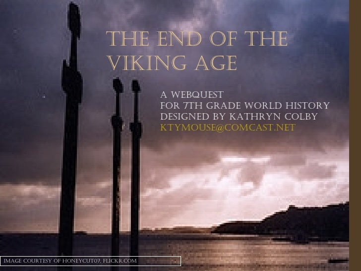 The End of the Viking Age A Webquest  for 7th Grade World History Designed by Kathryn Colby [email_address] Image courtesy...