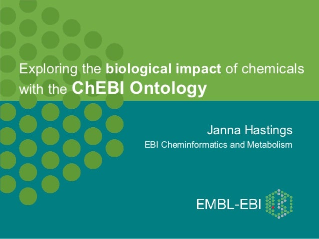 Exploring the biological impact of chemicalswith the ChEBI Ontology                                 Janna Hastings        ...