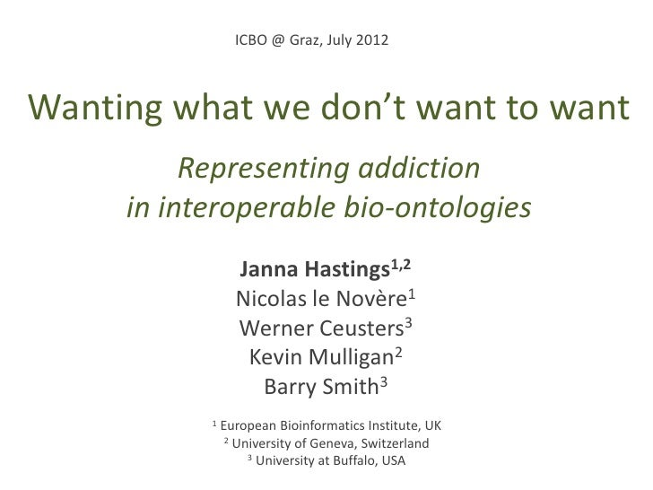 ICBO @ Graz, July 2012Wanting what we don't want to want          Representing addiction     in interoperable bio-ontologi...