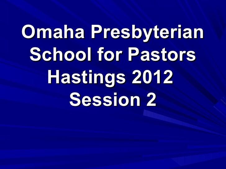 Omaha Presbyterian School for Pastors   Hastings 2012     Session 2