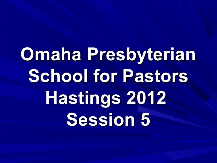 Omaha Presbyterian School for Pastors   Hastings 2012     Session 5