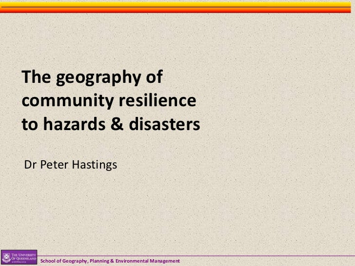 The geography ofcommunity resilienceto hazards & disastersDr Peter Hastings  School of Geography, Planning & Environmental...
