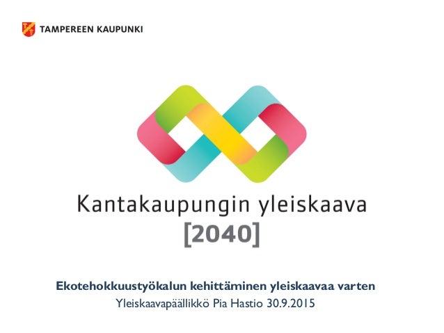Ekotehokkuustyökalun kehittäminen yleiskaavaa varten Yleiskaavapäällikkö Pia Hastio 30.9.2015