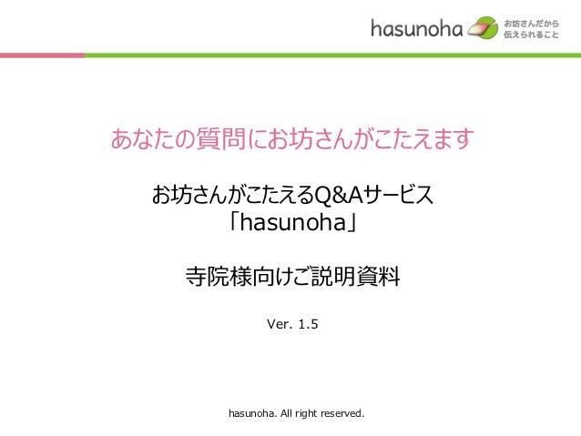 あなたの質問にお坊さんがこたえます お坊さんがこたえるQ&Aサービス     「hasunoha」   寺院様向けご説明資料             Ver. 1.5     hasunoha. All right reserved.