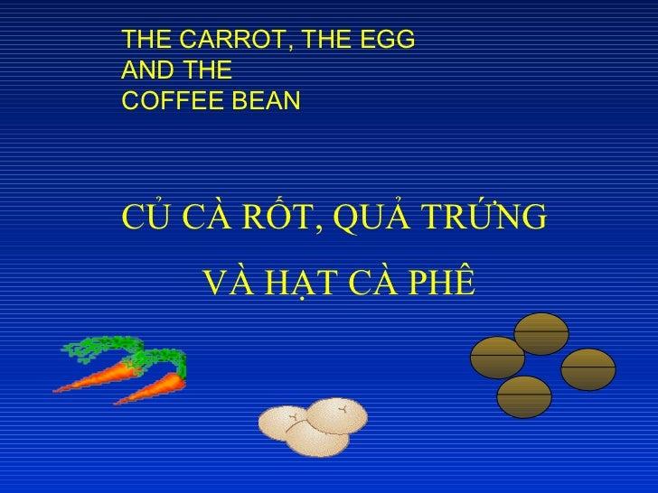 CỦ CÀ RỐT, QUẢ TRỨNG  VÀ HẠT CÀ PHÊ THE CARROT, THE EGG AND THE COFFEE BEAN