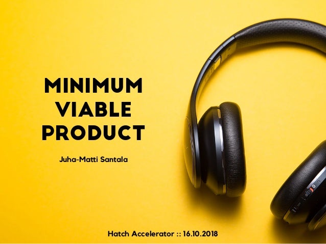 Minimum Viable Product Juha-Matti Santala Hatch Accelerator :: 16.10.2018
