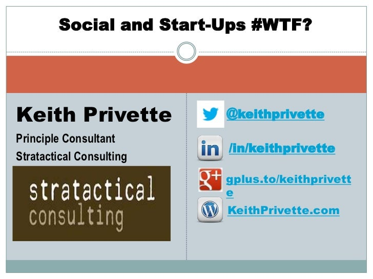 Social and Start-Ups #WTF?Keith Privette            @keithprivettePrinciple Consultant                          /in/keithp...