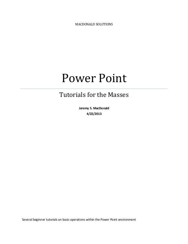 MACDONALD SOLUTIONSPower PointTutorials for the MassesJeremy S. MacDonald4/22/2013Several beginner tutorials on basic oper...