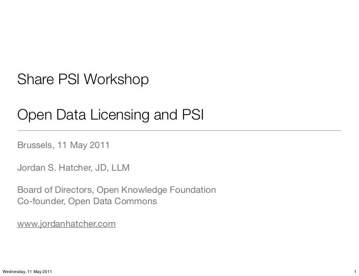 Share PSI Workshop      Open Data Licensing and PSI      Brussels, 11 May 2011      Jordan S. Hatcher, JD, LLM      Board ...