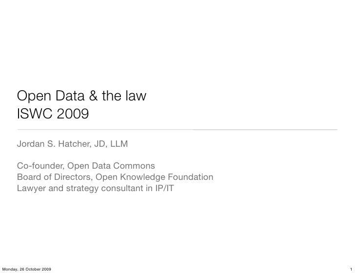 Open Data & the law       ISWC 2009       Jordan S. Hatcher, JD, LLM        Co-founder, Open Data Commons       Board of D...