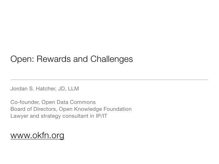 Open: Rewards and Challenges   Jordan S. Hatcher, JD, LLM  Co-founder, Open Data Commons Board of Directors, Open Knowledg...