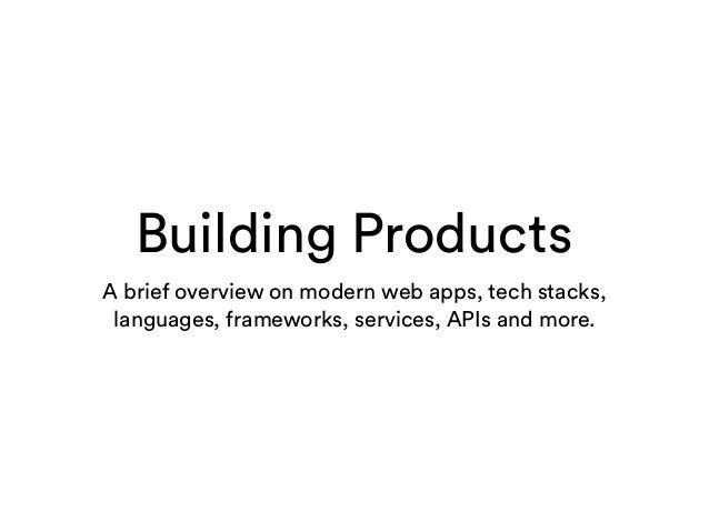 Building Products A brief overview on modern web apps, tech stacks, languages, frameworks, services, APIs and more.