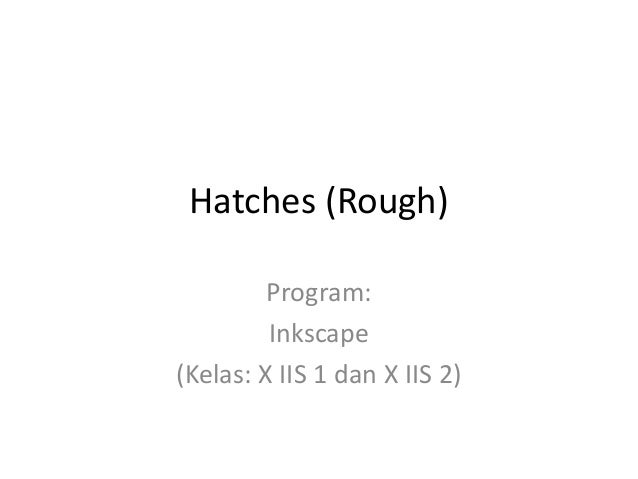 Hatches (Rough) Program: Inkscape (Kelas: X IIS 1 dan X IIS 2)