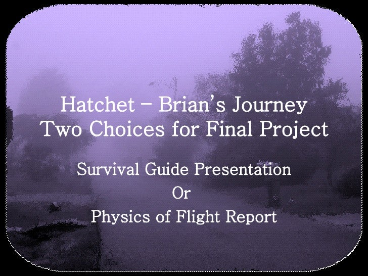 Hatchet – Brian's Journey Two Choices for Final Project Survival Guide Presentation Or  Physics of Flight Report