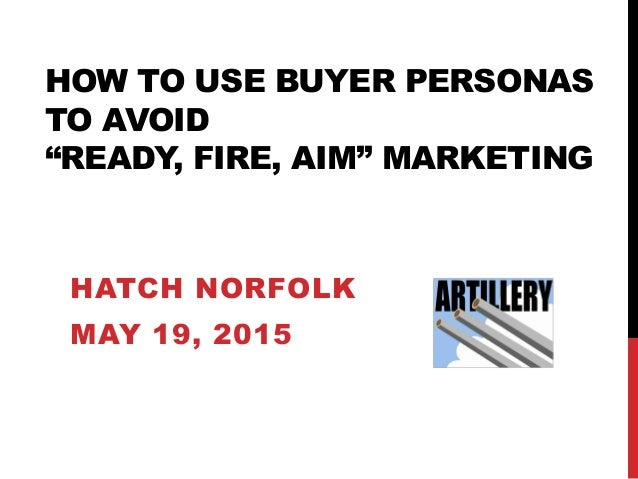 "HOW TO USE BUYER PERSONAS TO AVOID ""READY, FIRE, AIM"" MARKETING HATCH NORFOLK MAY 19, 2015"