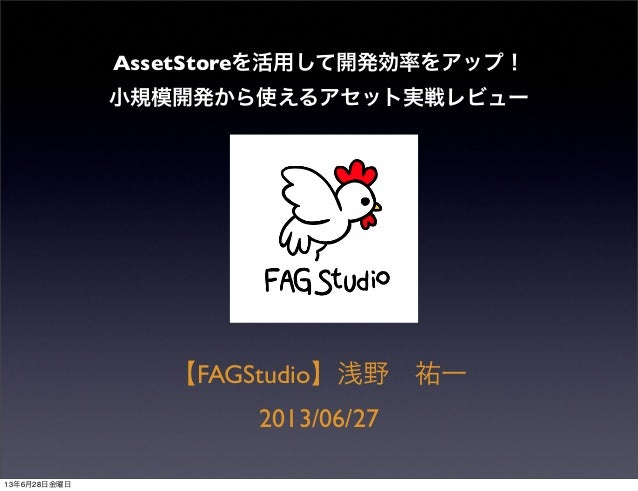 AssetStoreを活用して開発効率をアップ! 小規模開発から使えるアセット実戦レビュー 【FAGStudio】浅野 祐一 2013/06/27 13年6月27日木曜日