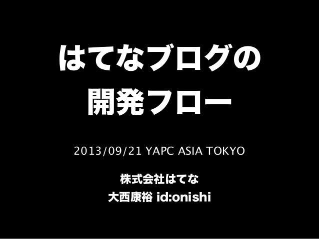2013/09/21 YAPC ASIA TOKYO 株式会社はてな 大西康裕 id:onishi はてなブログの 開発フロー