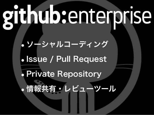 •ソーシャルコーディング •Issue / Pull Request •Private Repository •情報共有・レビューツール
