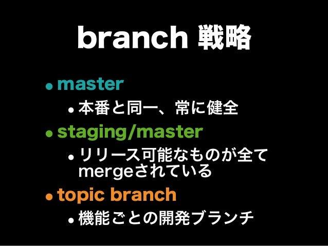 branch 戦略 •master •本番と同一、常に健全 •staging/master •リリース可能なものが全て mergeされている •topic branch •機能ごとの開発ブランチ