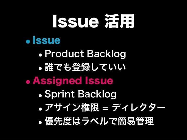 Issue 活用 •Issue •Product Backlog •誰でも登録していい •Assigned Issue •Sprint Backlog •アサイン権限 = ディレクター •優先度はラベルで簡易管理